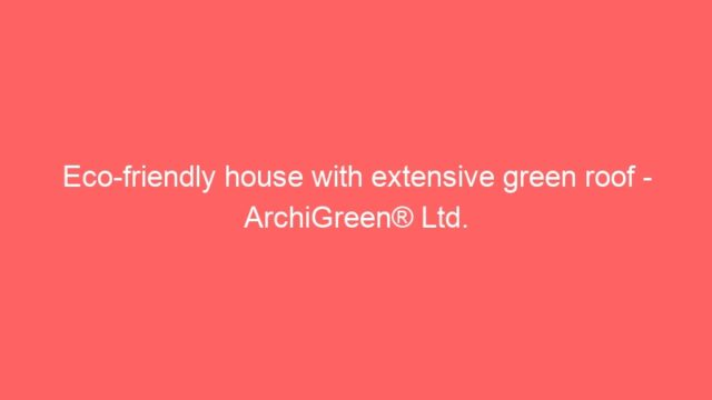 Eco-friendly house with extensive green roof – ArchiGreen® Ltd.