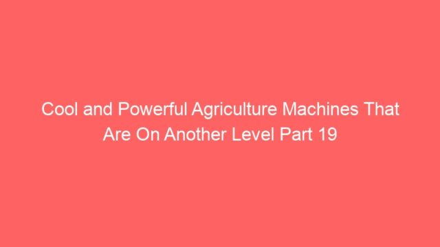 Cool and Powerful Agriculture Machines That Are On Another Level Part 19