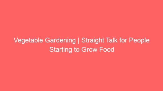 Vegetable Gardening | Straight Talk for People Starting to Grow Food