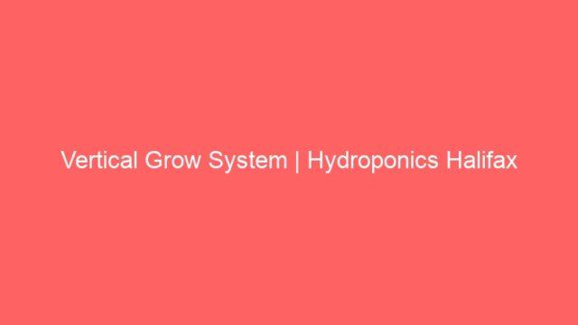 Vertical Grow System | Hydroponics Halifax