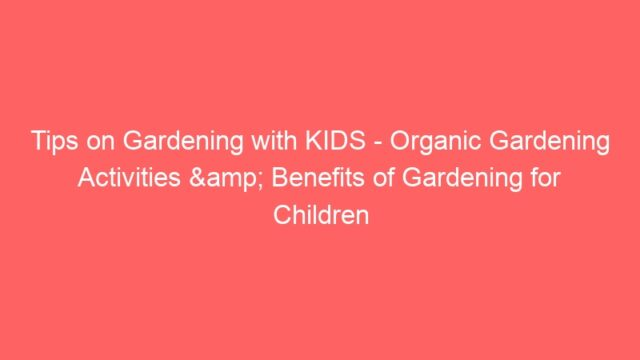 Tips on Gardening with KIDS – Organic Gardening Activities & Benefits of Gardening for Children