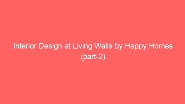 Interior Design at Living Walls by Happy Homes (part-2)