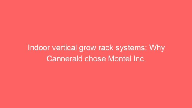 Indoor vertical grow rack systems: Why Cannerald chose Montel Inc.