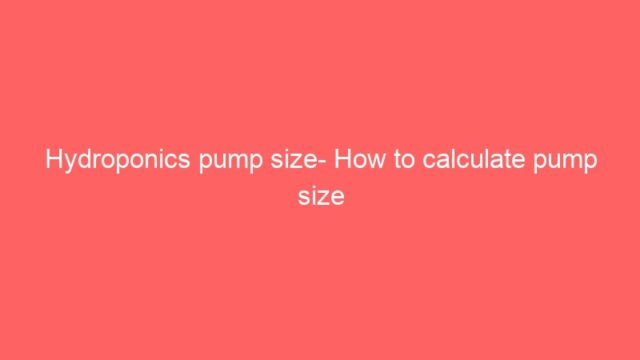 Hydroponics pump size- How to calculate pump size