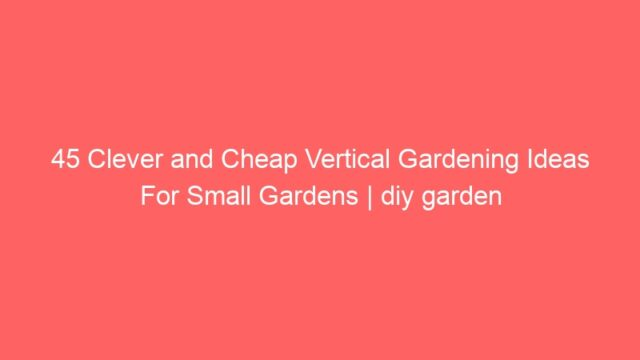 45 Clever and Cheap Vertical Gardening Ideas For Small Gardens | diy garden