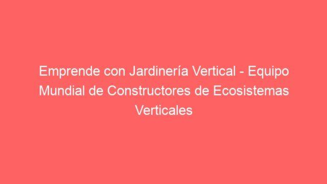 Emprende con Jardinería Vertical – Equipo Mundial de Constructores de Ecosistemas Verticales