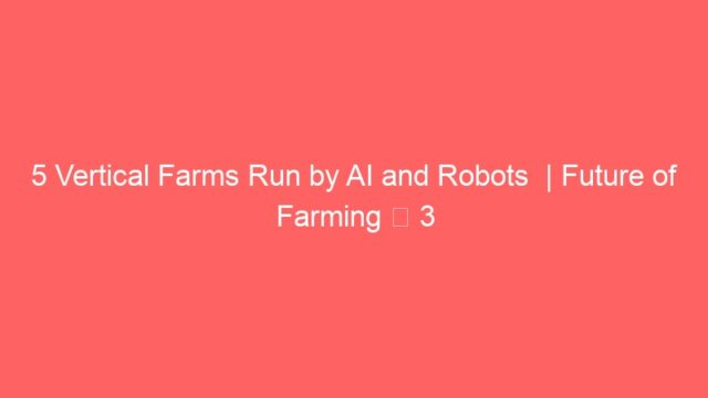 5 Vertical Farms Run by AI and Robots  | Future of Farming ▶ 3