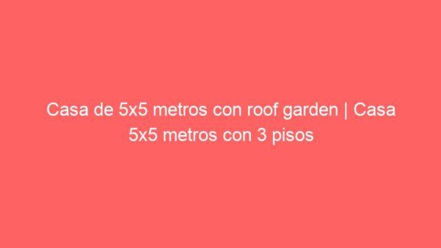 Casa de 5×5 metros con roof garden | Casa 5×5 metros con 3 pisos