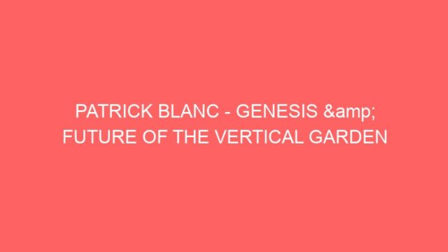 PATRICK BLANC – GENESIS & FUTURE OF THE VERTICAL GARDEN