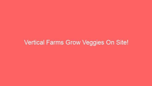 Vertical Farms Grow Veggies On Site!